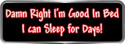 Crazy Biker Helmet, Bumper and Wall Decal / Sticker - Damn Right I'm good in bed I can sleep for days!
